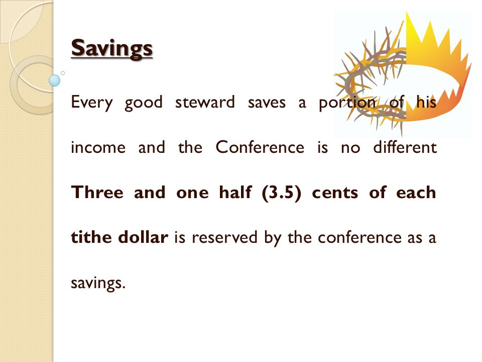 Savings Every good steward saves a portion of his income and the Conference is no different Three and one half (3.5) cents of each tithe dollar is reserved by the conference as a savings.