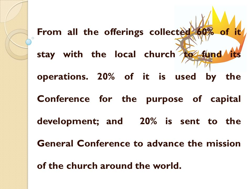 From all the offerings collected 60% of it stay with the local church to fund its operations.