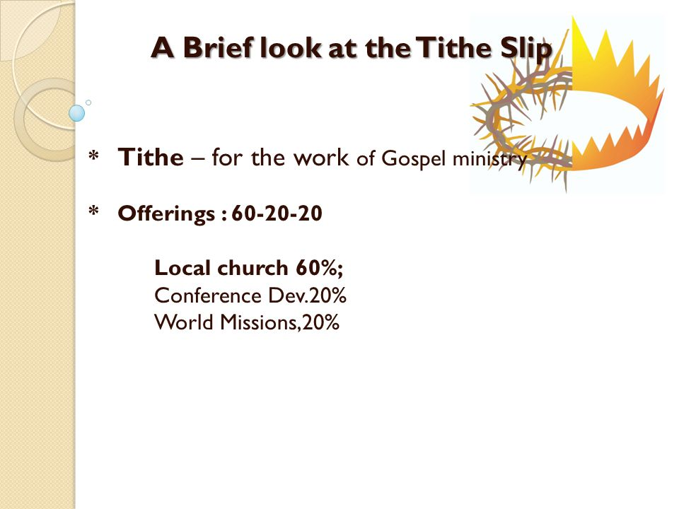 A Brief look at the Tithe Slip * Tithe – for the work of Gospel ministry * Offerings : 60-20-20 Local church 60%; Conference Dev.20% World Missions,20%