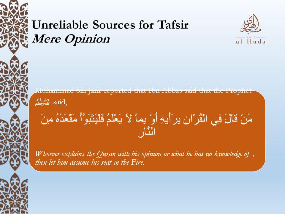 Unreliable Sources for Tafsir Mere Opinion Muhammad bin Jarir reported that Ibn Abbas said that the Prophet ﷺ said, مَنْ قاَلَ فِي الْقُرْانِ بِرَأْيِ