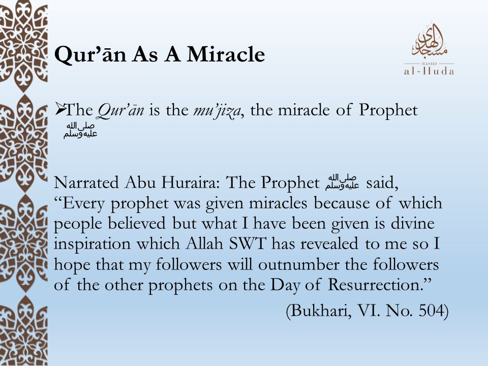 """Qur'ān As A Miracle  The Qur'ān is the mu'jiza, the miracle of Prophet ﷺ Narrated Abu Huraira: The Prophet ﷺ said, """"Every prophet was given miracles"""