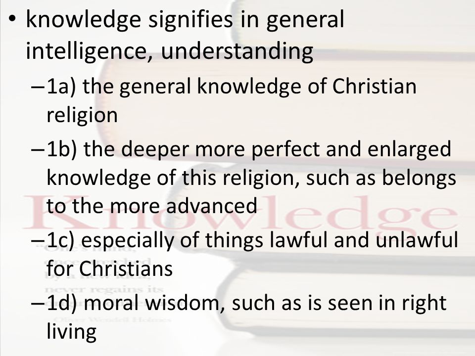 knowledge signifies in general intelligence, understanding – 1a) the general knowledge of Christian religion – 1b) the deeper more perfect and enlarged knowledge of this religion, such as belongs to the more advanced – 1c) especially of things lawful and unlawful for Christians – 1d) moral wisdom, such as is seen in right living