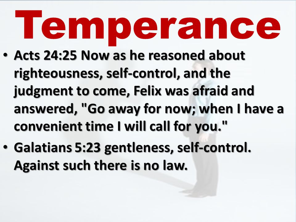Acts 24:25 Now as he reasoned about righteousness, self-control, and the judgment to come, Felix was afraid and answered, Go away for now; when I have a convenient time I will call for you. Acts 24:25 Now as he reasoned about righteousness, self-control, and the judgment to come, Felix was afraid and answered, Go away for now; when I have a convenient time I will call for you. Galatians 5:23 gentleness, self-control.