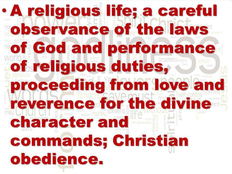 A religious life; a careful observance of the laws of God and performance of religious duties, proceeding from love and reverence for the divine character and commands; Christian obedience.