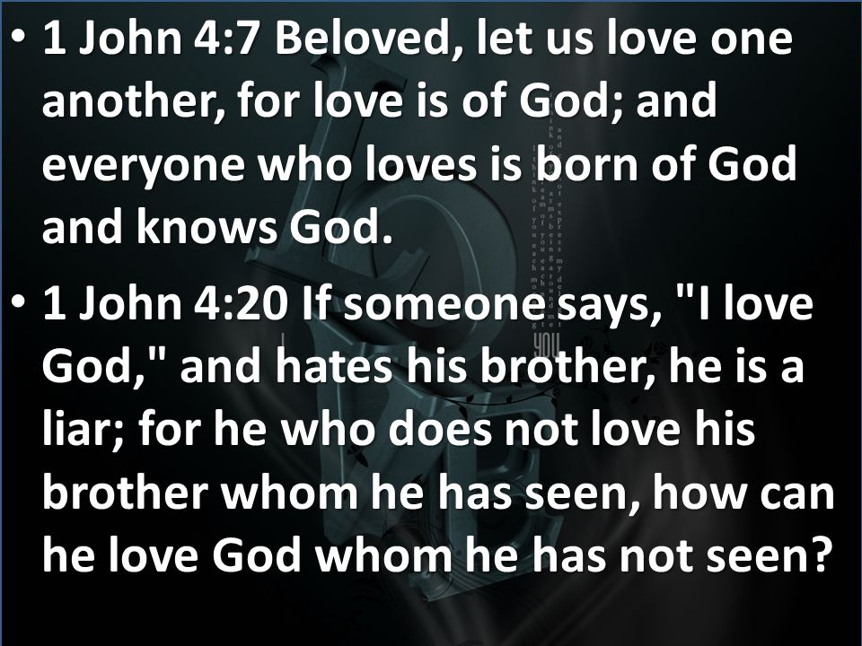 1 John 4:7 Beloved, let us love one another, for love is of God; and everyone who loves is born of God and knows God.