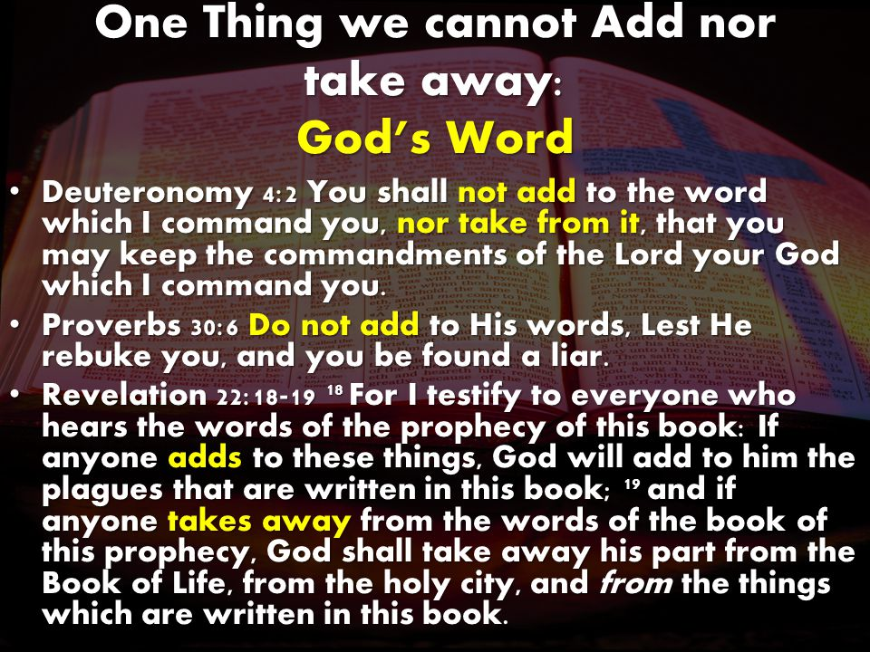 One Thing we cannot Add nor take away: God's Word Deuteronomy 4:2 You shall not add to the word which I command you, nor take from it, that you may keep the commandments of the Lord your God which I command you.Deuteronomy 4:2 You shall not add to the word which I command you, nor take from it, that you may keep the commandments of the Lord your God which I command you.