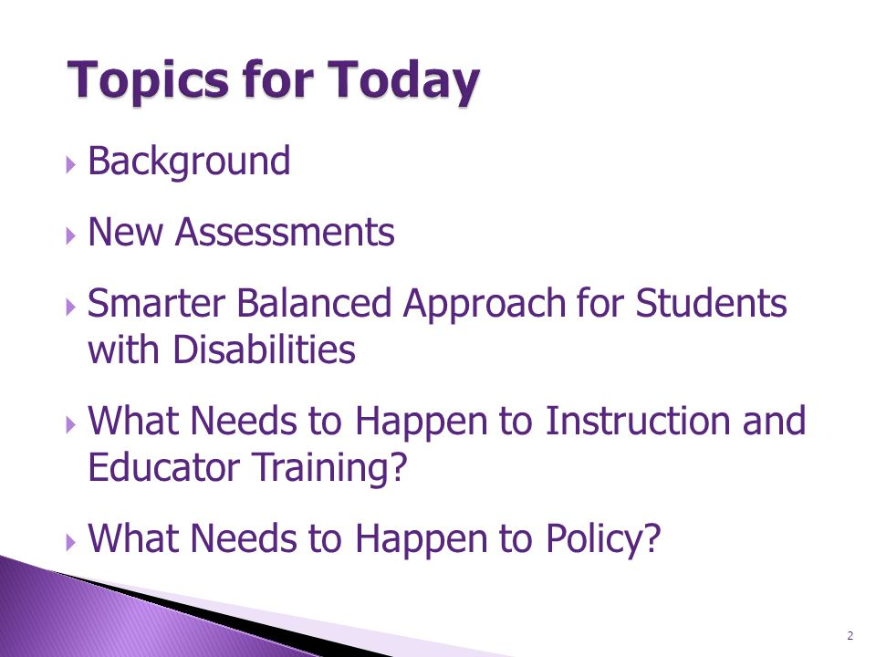  Background  New Assessments  Smarter Balanced Approach for Students with Disabilities  What Needs to Happen to Instruction and Educator Training.