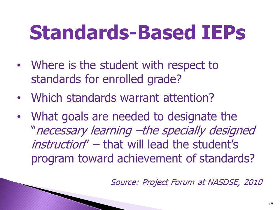 24 Standards-Based IEPs Where is the student with respect to standards for enrolled grade.