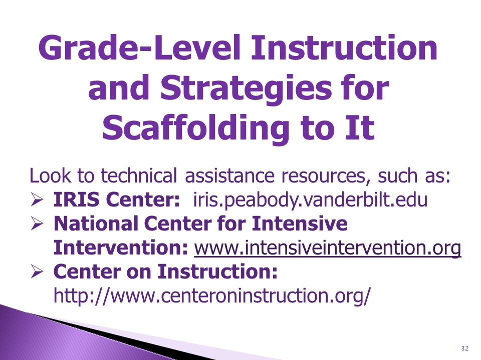 32 Grade-Level Instruction and Strategies for Scaffolding to It Look to technical assistance resources, such as:  IRIS Center: iris.peabody.vanderbilt.edu  National Center for Intensive Intervention: www.intensiveintervention.orgwww.intensiveintervention.org  Center on Instruction: http://www.centeroninstruction.org/