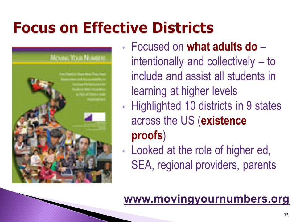 35 Focused on what adults do – intentionally and collectively – to include and assist all students in learning at higher levels Highlighted 10 districts in 9 states across the US ( existence proofs ) Looked at the role of higher ed, SEA, regional providers, parents www.movingyournumbers.org