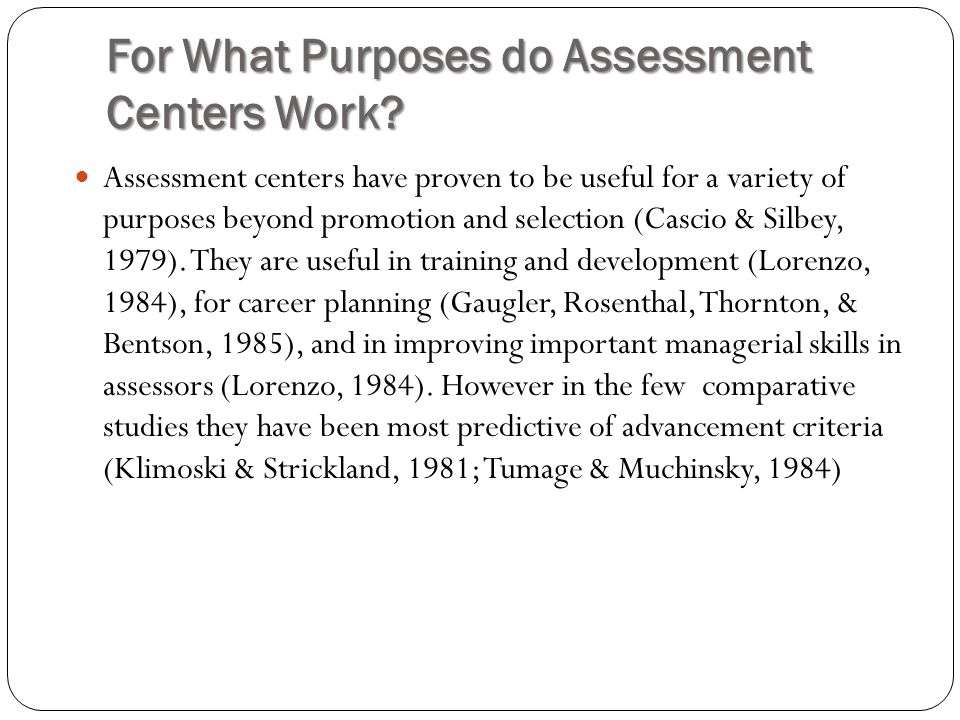 For What Purposes do Assessment Centers Work? Assessment centers have proven to be useful for a variety of purposes beyond promotion and selection (Ca