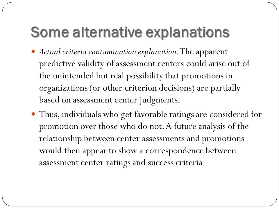 Some alternative explanations Actual criteria contamination explanation. The apparent predictive validity of assessment centers could arise out of the