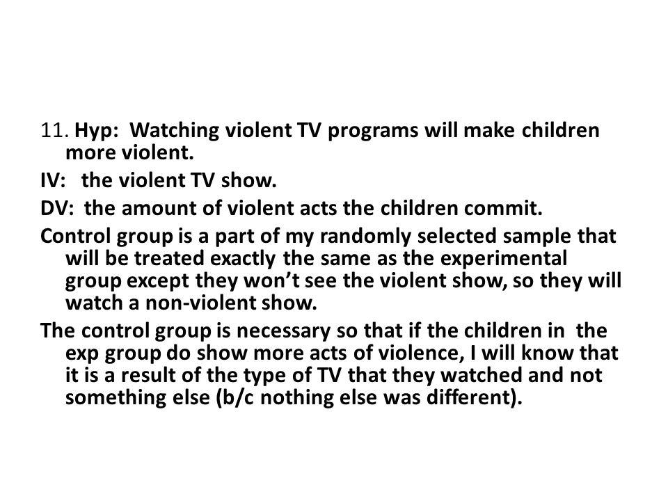 11. Hyp: Watching violent TV programs will make children more violent.