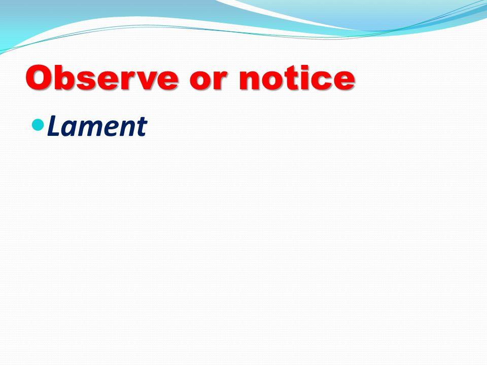 Observe or notice Lament