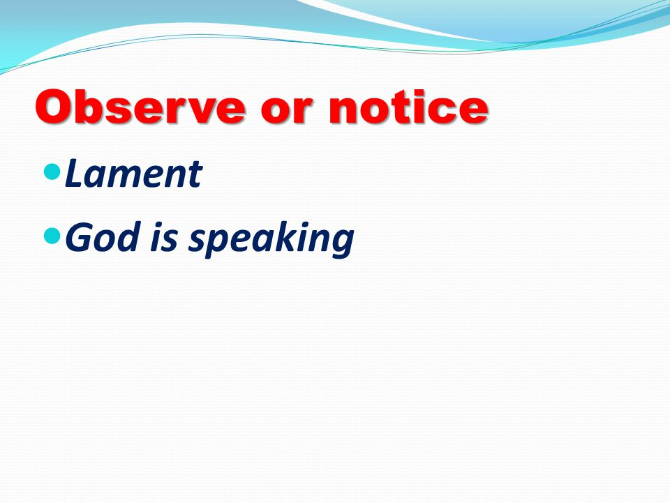 Observe or notice Lament God is speaking