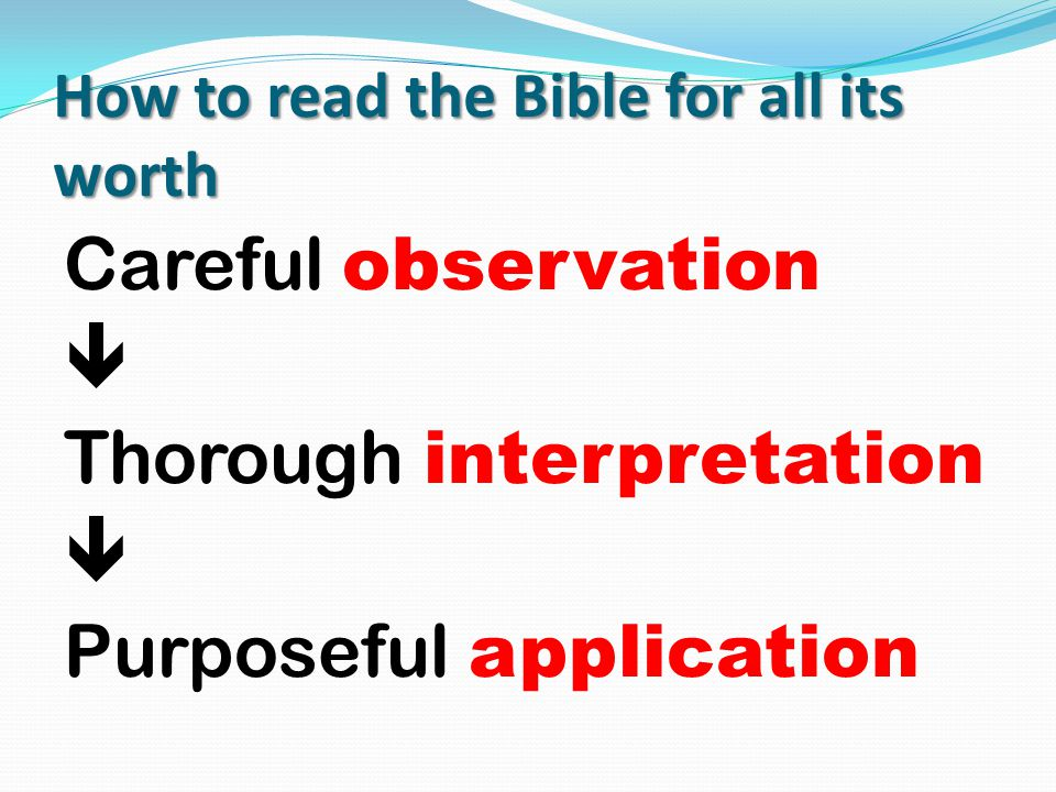 How to read the Bible for all its worth Careful observation  Thorough interpretation  Purposeful application