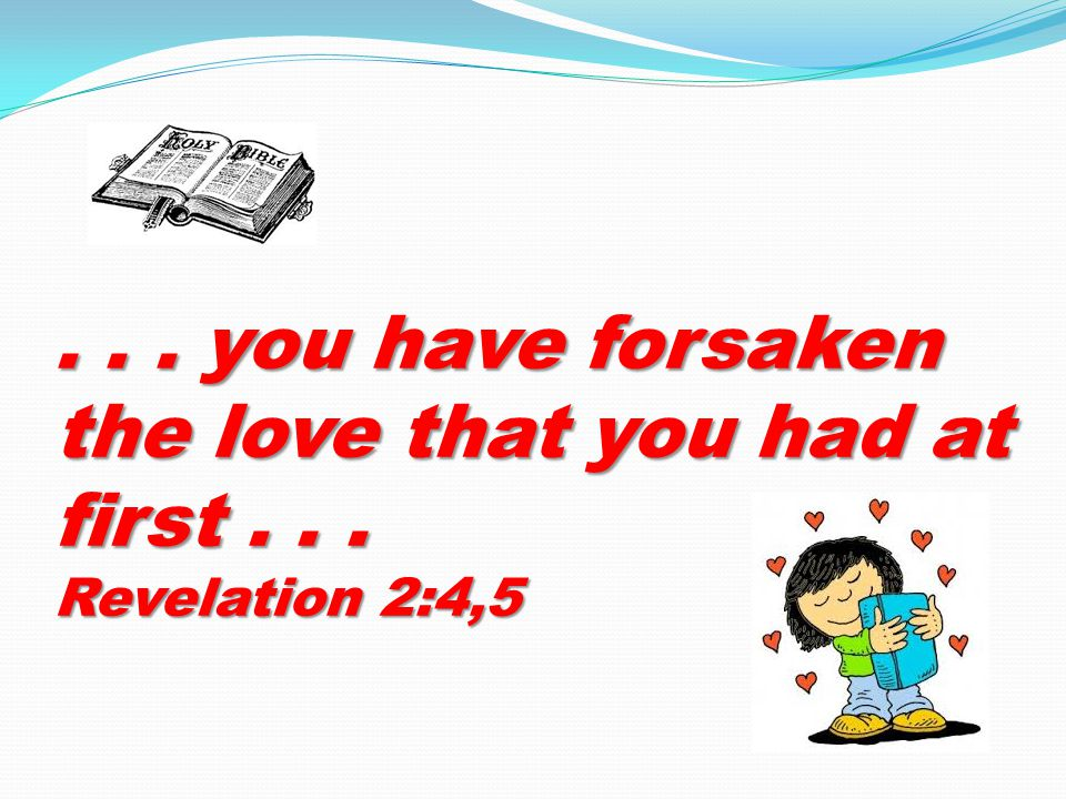 ... you have forsaken the love that you had at first... Revelation 2:4,5