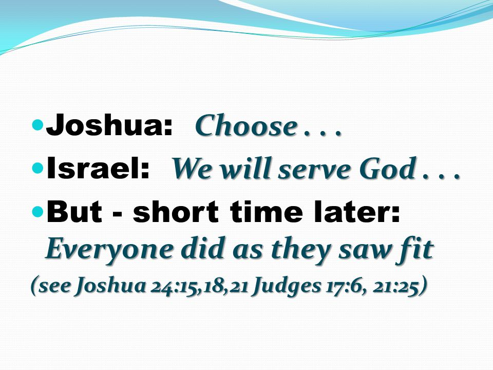 Choose... Joshua: Choose... We will serve God... Israel: We will serve God... Everyone did as they saw fit But - short time later: Everyone did as the