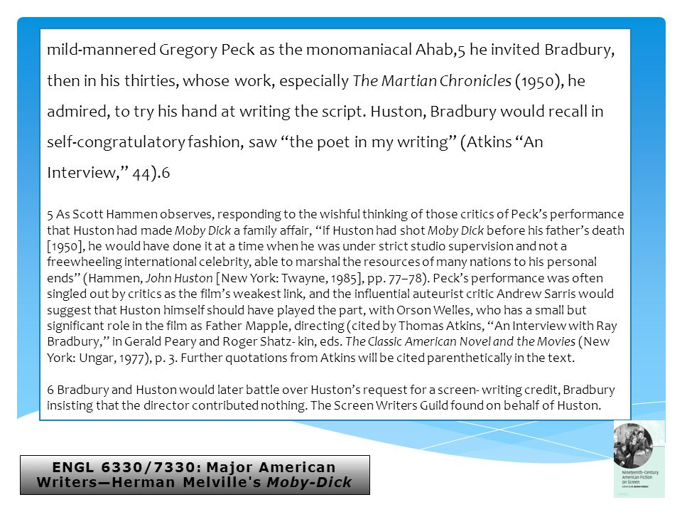 ENGL 6330/7330: Major American Writers—Herman Melville s Moby-Dick mild-mannered Gregory Peck as the monomaniacal Ahab,5 he invited Bradbury, then in his thirties, whose work, especially The Martian Chronicles (1950), he admired, to try his hand at writing the script.