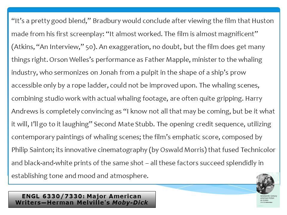 ENGL 6330/7330: Major American Writers—Herman Melville s Moby-Dick It's a pretty good blend, Bradbury would conclude after viewing the film that Huston made from his first screenplay: It almost worked.
