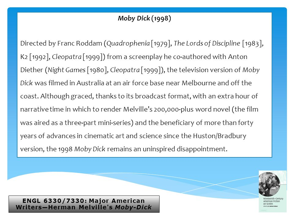ENGL 6330/7330: Major American Writers—Herman Melville s Moby-Dick Moby Dick (1998) Directed by Franc Roddam (Quadrophenia [1979], The Lords of Discipline [1983], K2 [1992], Cleopatra [1999]) from a screenplay he co-authored with Anton Diether (Night Games [1980], Cleopatra [1999]), the television version of Moby Dick was filmed in Australia at an air force base near Melbourne and off the coast.