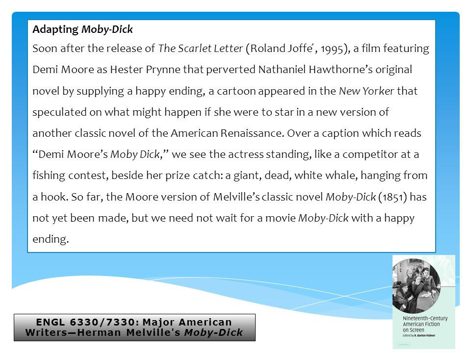 ENGL 6330/7330: Major American Writers—Herman Melville s Moby-Dick Adapting Moby-Dick Soon after the release of The Scarlet Letter (Roland Joffe ́, 1995), a film featuring Demi Moore as Hester Prynne that perverted Nathaniel Hawthorne's original novel by supplying a happy ending, a cartoon appeared in the New Yorker that speculated on what might happen if she were to star in a new version of another classic novel of the American Renaissance.