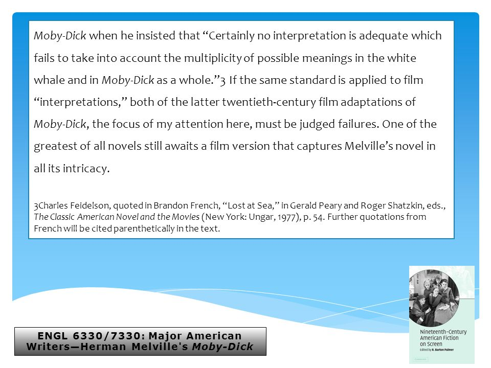 ENGL 6330/7330: Major American Writers—Herman Melville s Moby-Dick Moby-Dick when he insisted that Certainly no interpretation is adequate which fails to take into account the multiplicity of possible meanings in the white whale and in Moby-Dick as a whole. 3 If the same standard is applied to film interpretations, both of the latter twentieth-century film adaptations of Moby-Dick, the focus of my attention here, must be judged failures.