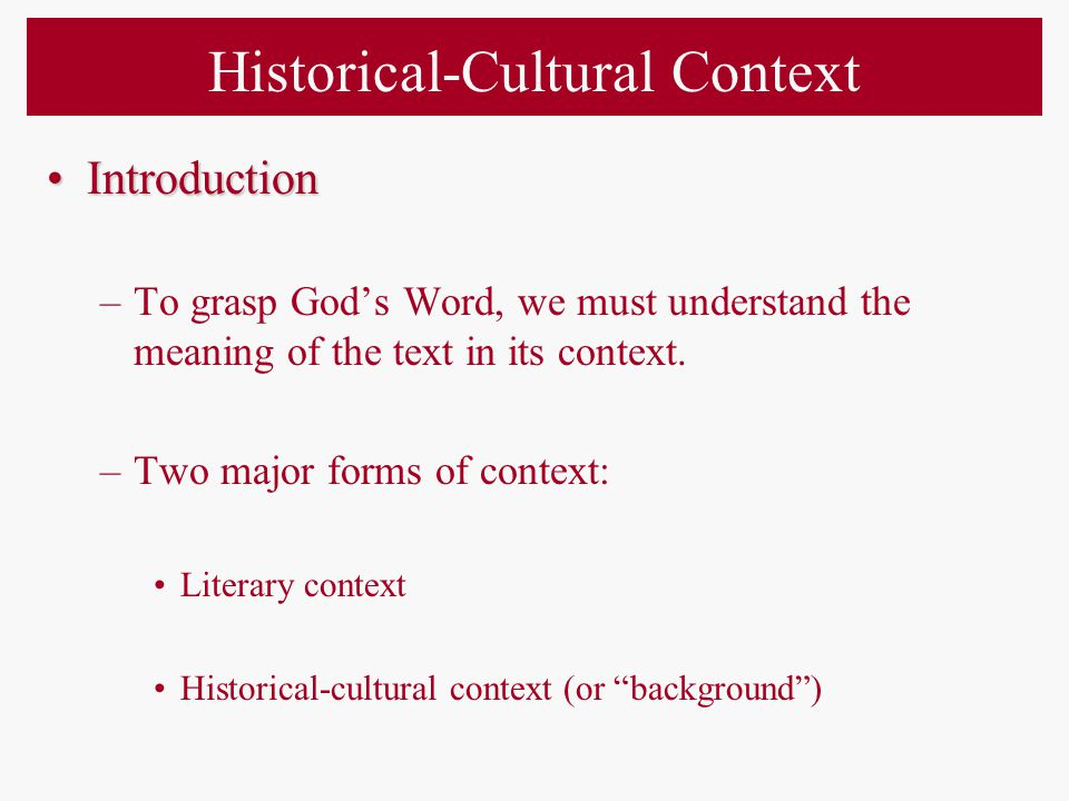 –Historical-cultural context gives us a into God's original meaning as reflected in the text.