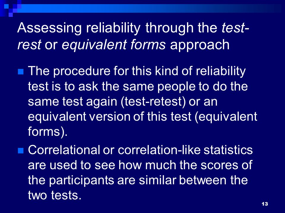 13 Assessing reliability through the test- rest or equivalent forms approach The procedure for this kind of reliability test is to ask the same people to do the same test again (test-retest) or an equivalent version of this test (equivalent forms).