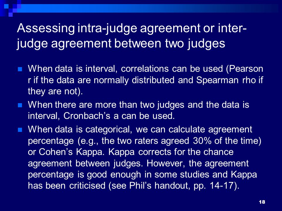 Assessing intra-judge agreement or inter- judge agreement between two judges When data is interval, correlations can be used (Pearson r if the data are normally distributed and Spearman rho if they are not).