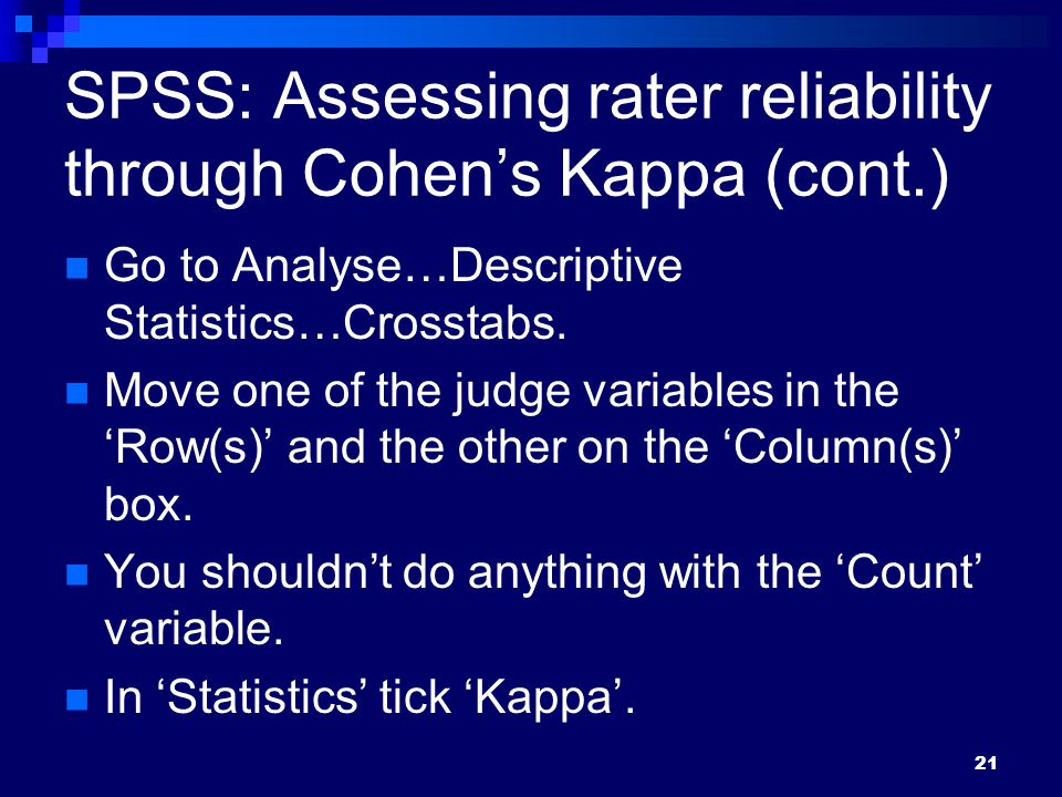 SPSS: Assessing rater reliability through Cohen's Kappa (cont.) Go to Analyse…Descriptive Statistics…Crosstabs.