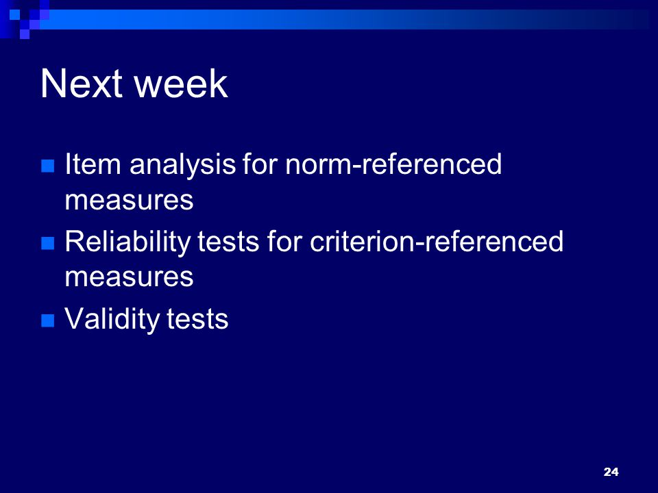 Next week Item analysis for norm-referenced measures Reliability tests for criterion-referenced measures Validity tests 24