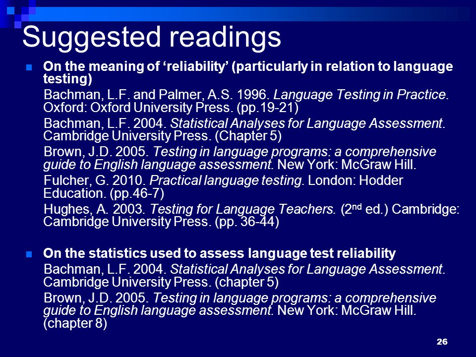 26 Suggested readings On the meaning of 'reliability' (particularly in relation to language testing) Bachman, L.F.