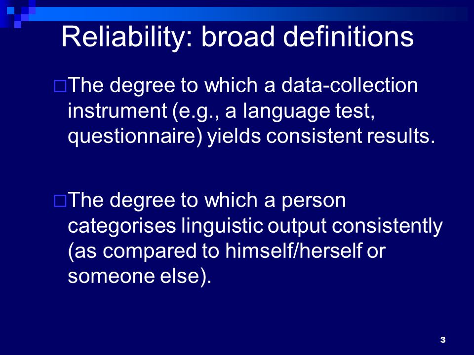 3 Reliability: broad definitions  The degree to which a data-collection instrument (e.g., a language test, questionnaire) yields consistent results.
