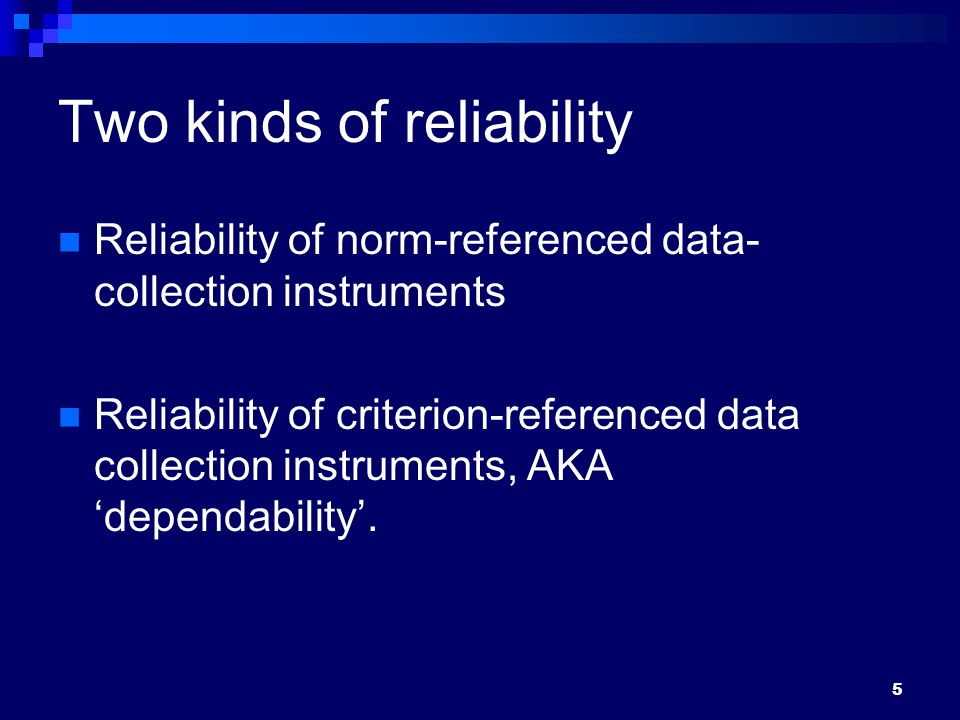 Two kinds of reliability Reliability of norm-referenced data- collection instruments Reliability of criterion-referenced data collection instruments, AKA 'dependability'.