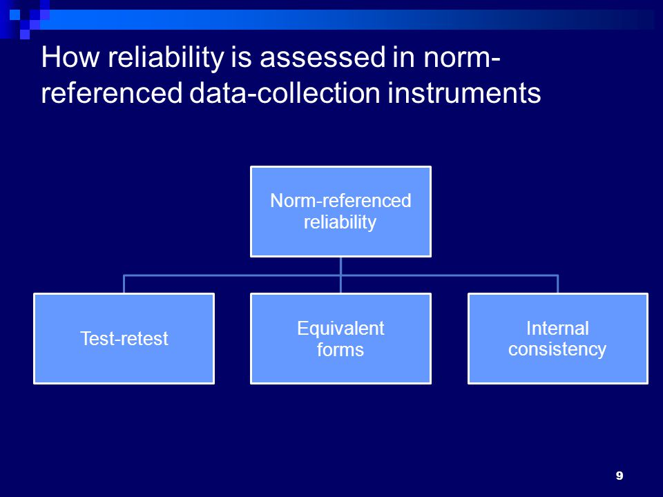 9 How reliability is assessed in norm- referenced data-collection instruments Norm-referenced reliability Test-retest Equivalent forms Internal consistency