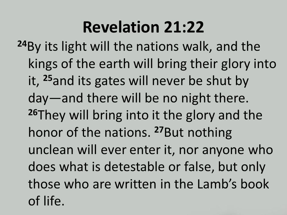 Revelation 21:22 24 By its light will the nations walk, and the kings of the earth will bring their glory into it, 25 and its gates will never be shut by day—and there will be no night there.