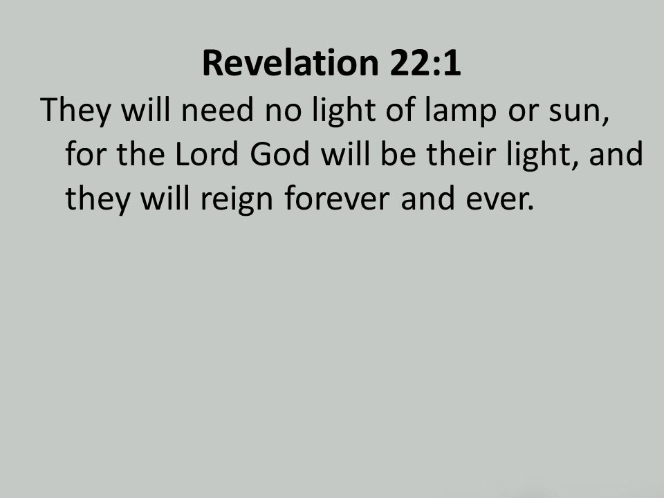Revelation 22:1 They will need no light of lamp or sun, for the Lord God will be their light, and they will reign forever and ever.