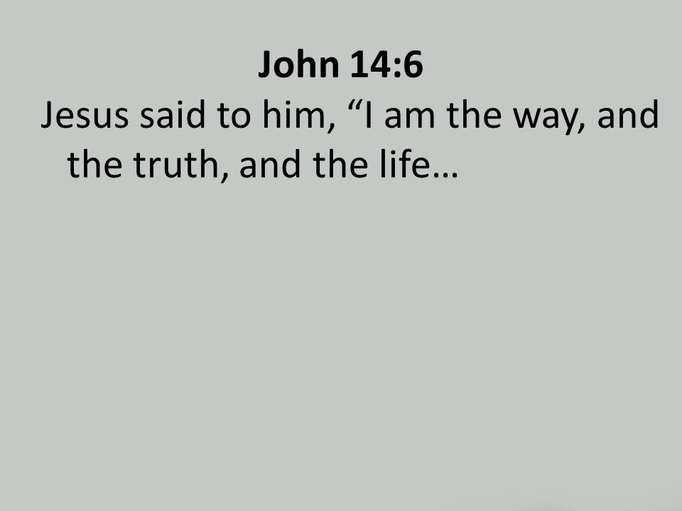 John 14:6 Jesus said to him, I am the way, and the truth, and the life…