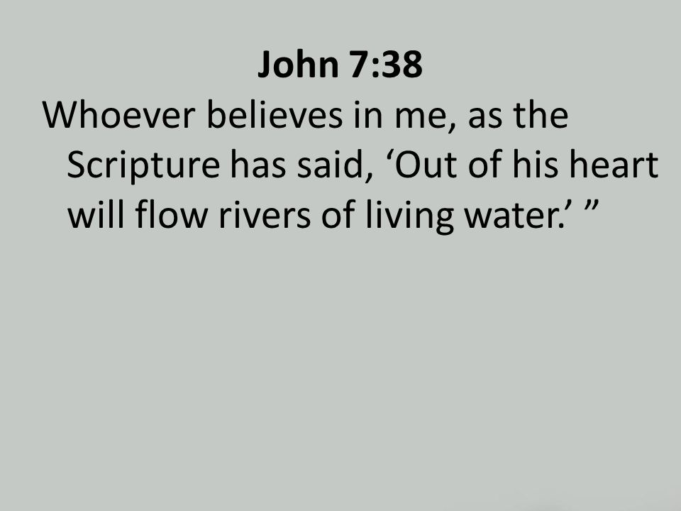 John 7:38 Whoever believes in me, as the Scripture has said, 'Out of his heart will flow rivers of living water.'