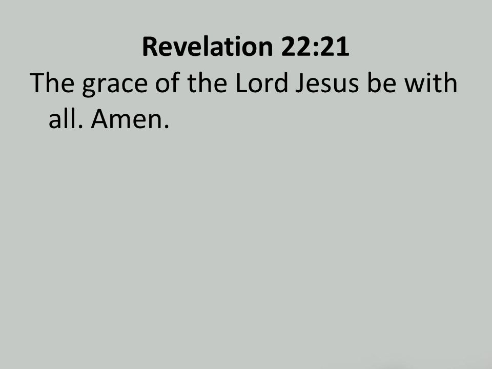 Revelation 22:21 The grace of the Lord Jesus be with all. Amen.