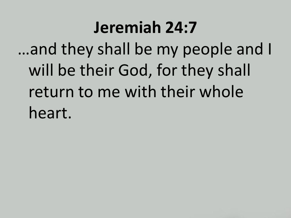Jeremiah 24:7 …and they shall be my people and I will be their God, for they shall return to me with their whole heart.