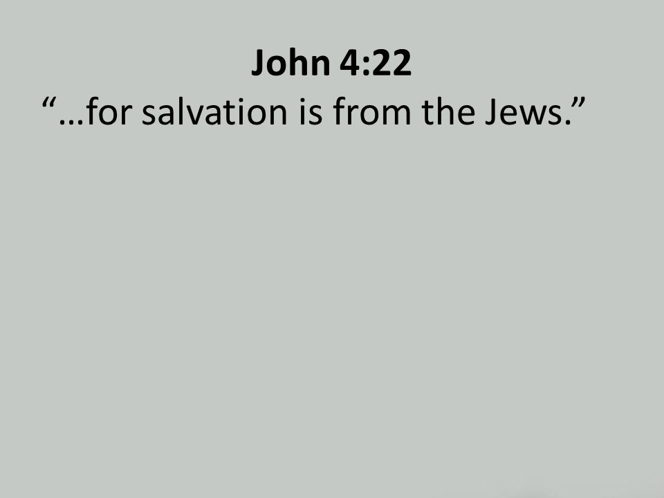 John 4:22 …for salvation is from the Jews.