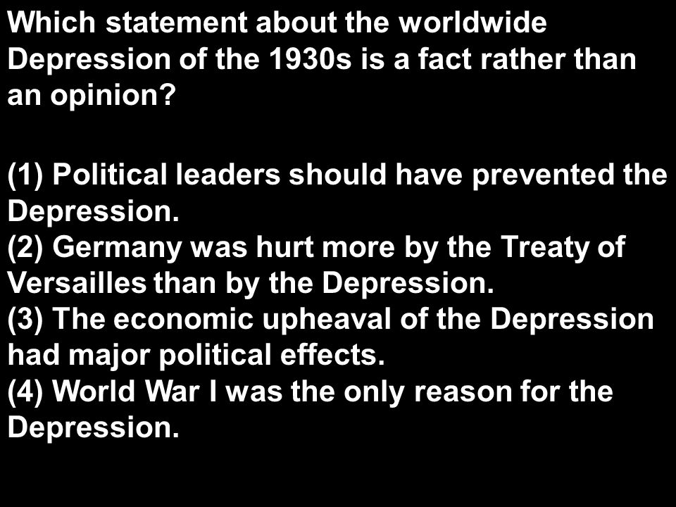 Which statement about the worldwide Depression of the 1930s is a fact rather than an opinion? (1) Political leaders should have prevented the Depressi