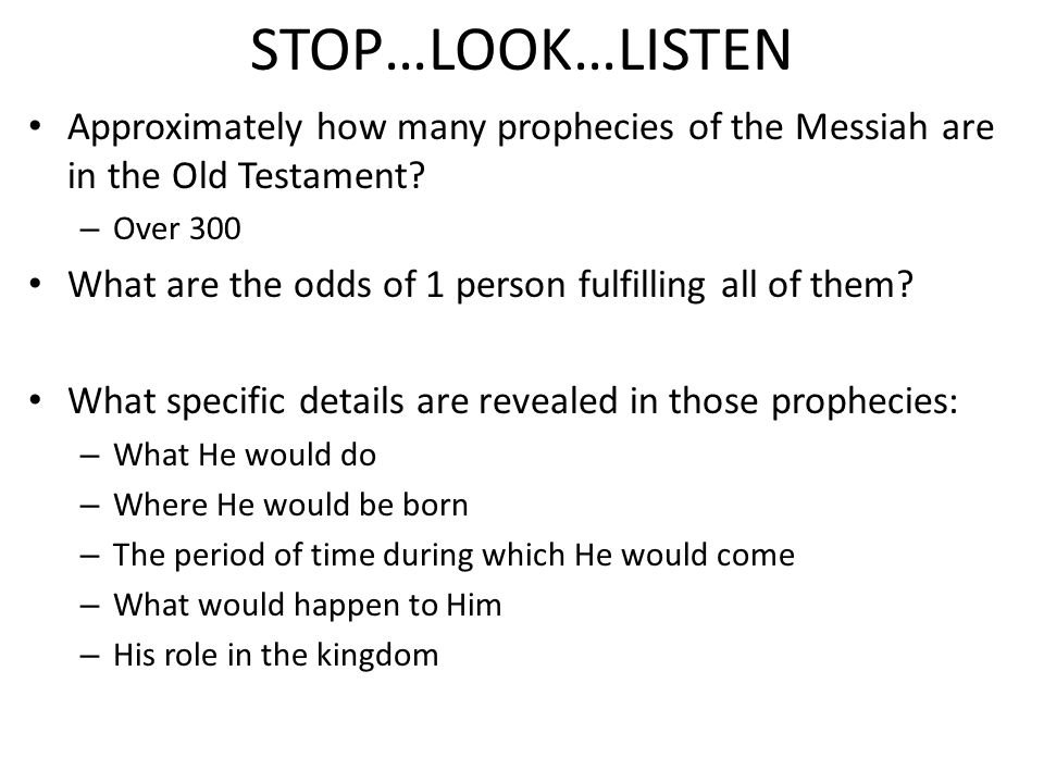 STOP…LOOK…LISTEN Approximately how many prophecies of the Messiah are in the Old Testament.