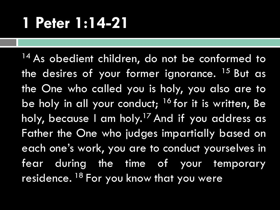 1 Peter 1:14-21 14 As obedient children, do not be conformed to the desires of your former ignorance.