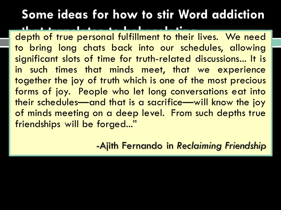 Some ideas for how to stir Word addiction that translates to holy relating…  Sit under good Bible teaching from people who are addicted to the Word themselves  Equip & multiply workers who are addicted to the Word  Develop a culture in which dialoguing about the Word is our lingua franca (common language) depth of true personal fulfillment to their lives.