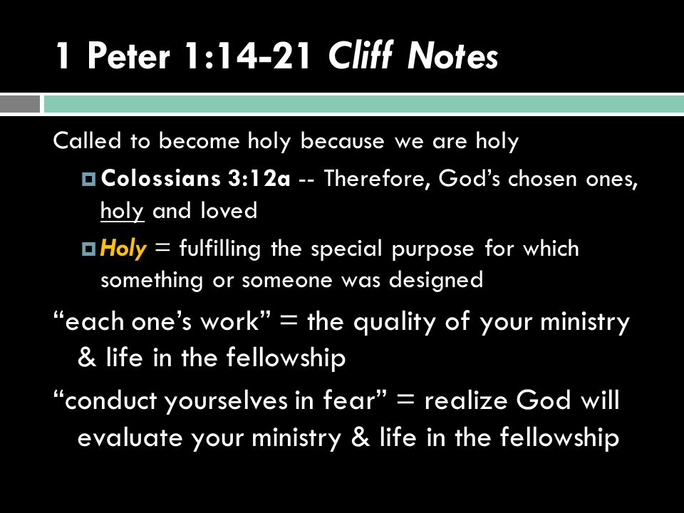 1 Peter 1:14-21 Cliff Notes Called to become holy because we are holy  Colossians 3:12a -- Therefore, God's chosen ones, holy and loved  Holy = fulfilling the special purpose for which something or someone was designed each one's work = the quality of your ministry & life in the fellowship conduct yourselves in fear = realize God will evaluate your ministry & life in the fellowship