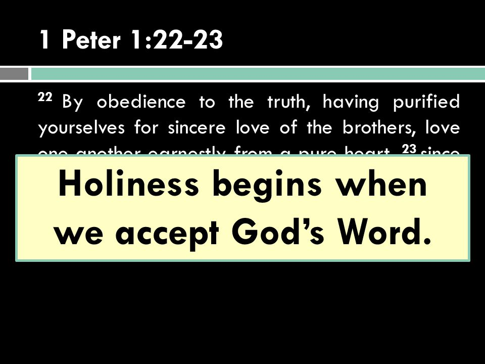 1 Peter 1:22-23 22 By obedience to the truth, having purified yourselves for sincere love of the brothers, love one another earnestly from a pure heart, 23 since you have been born again—not of perishable seed but of imperishable—through the living and enduring word of God.