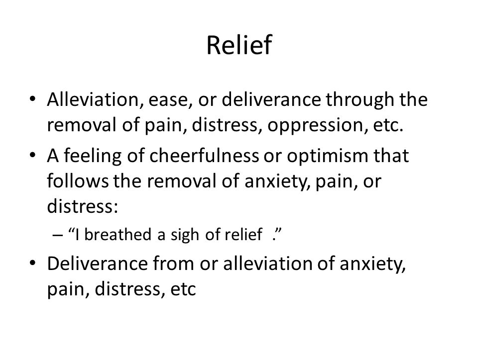 Relief Alleviation, ease, or deliverance through the removal of pain, distress, oppression, etc.